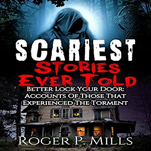 Scariest Stories Ever Told: Better Lock Your Door: Accounts of Those That Experienced The Torment Audiobook