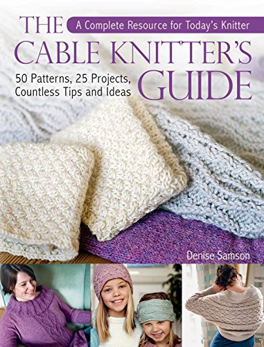 The Cable Knitter's Guide: 50 Patterns, 25 Projects, Countless Tips and Ideas