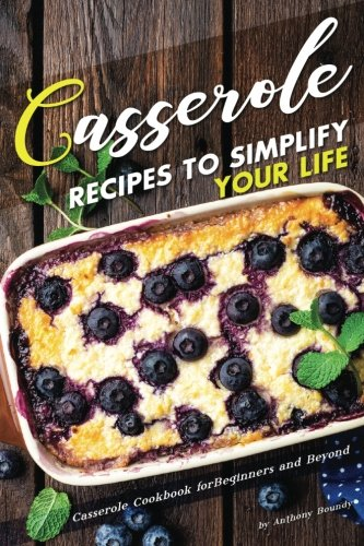 Casserole Recipes to Simplify your Life: Casserole Cookbook for Beginners and Beyond by Anthony Boundy