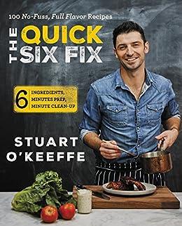 The Quick Six Fix: 100 No-Fuss, Full-Flavor Recipes - Six Ingredients, Six Minutes Prep, Six Minutes Cleanup by [O'Keeffe, Stuart]