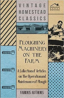 Ploughing Machinery on the Farm - A Collection of Articles on the Operation and Maintenance of Ploughs by Various (2011-03-01)