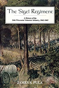 The Sigel Regiment: A History of the Twenty-Sixth Wisconsin Volunteer Infantry, 1862-1865