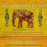 #10: This Is How I Save My Life: From California to India, a True Story of Finding Everything When You Are Willing to Try Anything