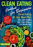 Clean Eating Cookbook for Beginners: Clean Eating 30 day Meal Prep Cookbook. Easy and Healthy Low Carb Recipes for Weight Loss Diet That Actually Works ... beginners, clean eating weight loss diet)