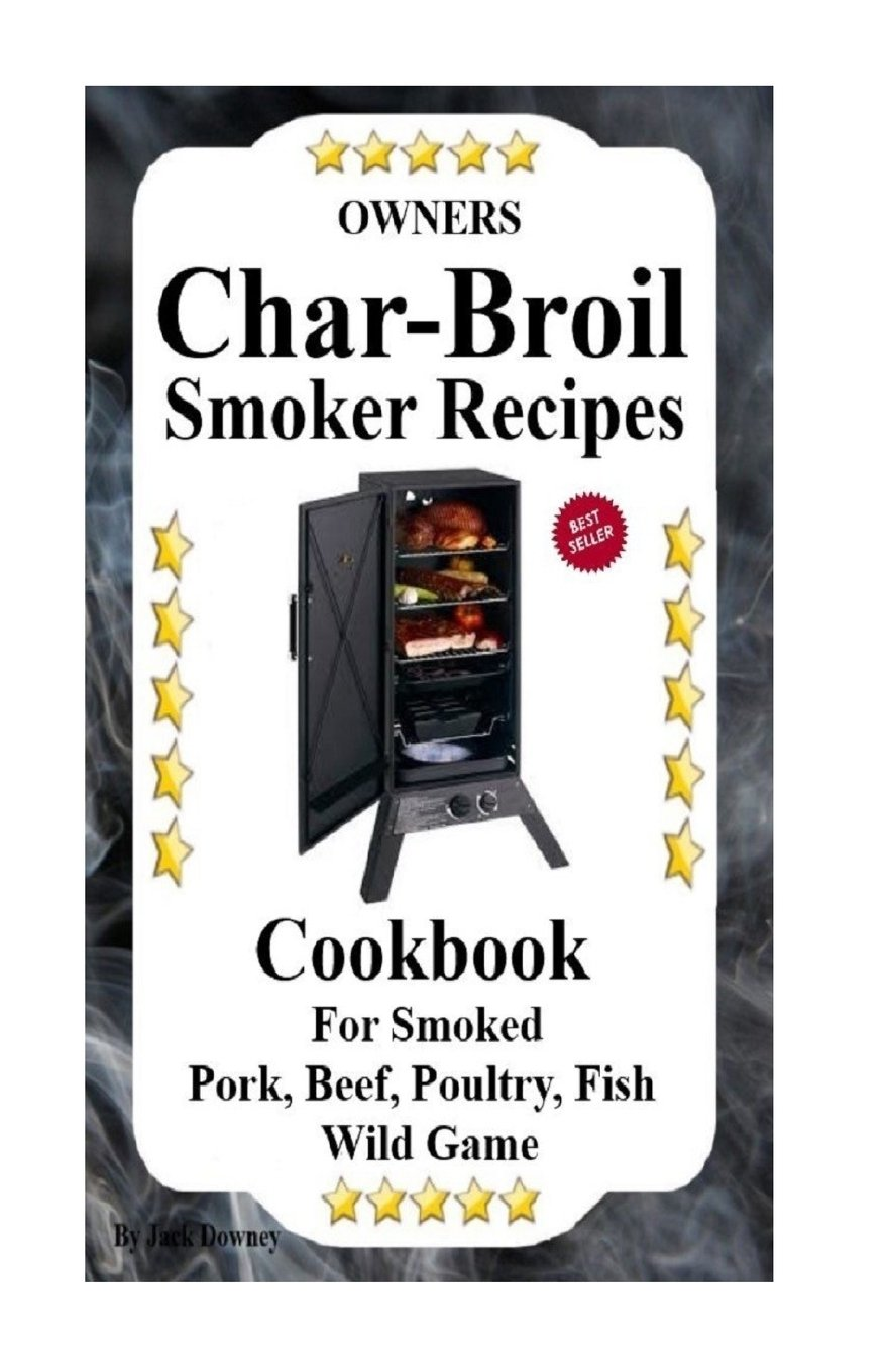 Owners Char Broil Smoker Recipes: Cookbook For Smoking Pork, Beef, Poultry, Fish, & Wild Game (Volume 1) pdf epub