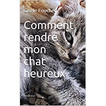 Comment rendre mon chat heureux (French Edition)