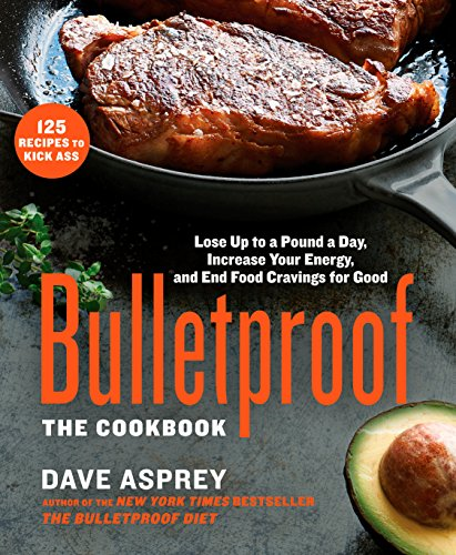 Bulletproof: The Cookbook: Lose Up to a Pound a Day, Increase Your Energy, and End Food Cravings for Good by Dave Asprey