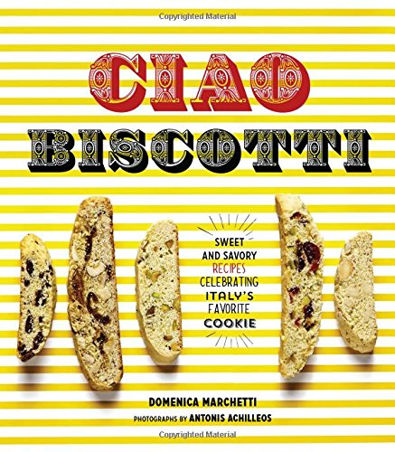 Ciao Biscotti: Sweet and Savory Recipes for Celebrating Italy's Favorite Cookie by Domenica Marchetti