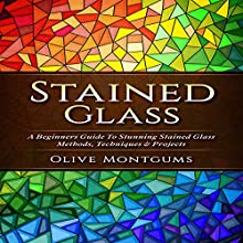Stained Glass: A Beginners Guide to Stunning Stained Glass Methods, Techniques & Projects Audiobook by Olive Montgums Narrated by Jim D. Johnston