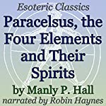 Paracelsus, The Four Elements and Their Spirits: Esoteric Classics | Manly P. Hall