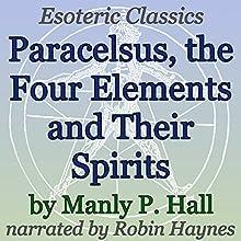Paracelsus, The Four Elements and Their Spirits: Esoteric Classics | Livre audio Auteur(s) : Manly P. Hall Narrateur(s) : Robin Haynes