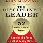 The Disciplined Leader: Keeping the Focus on What Really Matters | John Manning