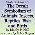 The Occult Symbolism of Animals, Insects, Reptiles, Fish and Birds: Esoteric Classics Audiobook by Manly P. Hall Narrated by Robin Haynes