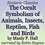 The Occult Symbolism of Animals, Insects, Reptiles, Fish and Birds: Esoteric Classics | Manly P. Hall
