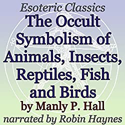 The Occult Symbolism of Animals, Insects, Reptiles, Fish and Birds