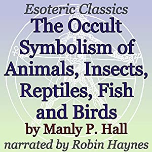 The Occult Symbolism of Animals, Insects, Reptiles, Fish and Birds Audiobook