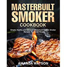 Masterbuilt Smoker Cookbook: Simple, Healthy and Delicious Masterbuilt Electric Smoker Recipes For Smart People