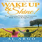 Wake Up & Shine!: The 7 Morning Habits that Guarantee Daily Success & Significance   Al Argo