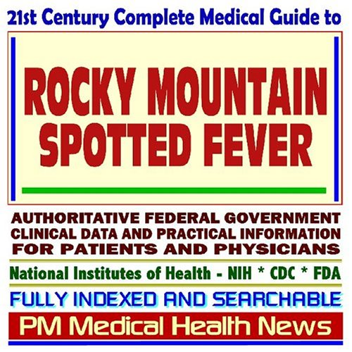 21st Century Complete Medical Guide to Rocky Mountain Spotted Fever (RMSF) and Related Tick Bite Diseases, Authoritative Government Documents, ... for Patients and Physicians (CD-ROM)