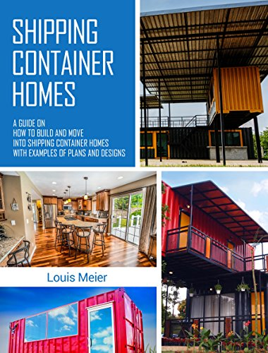 Shipping Container Homes: A Guide on How to Build and Move into Shipping Container Homes with Examples of Plans and Designs by [Meier, Louis]