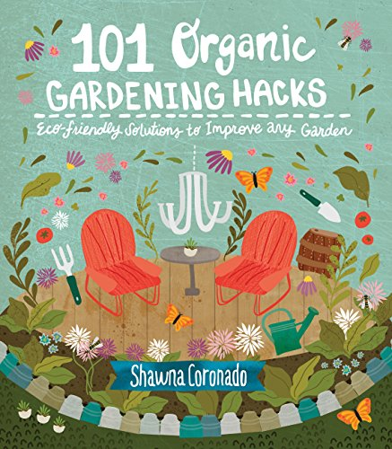 101 Organic Gardening Hacks: Eco-friendly Solutions to Improve Any Garden (Gardening)
