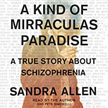 A Kind of Mirraculas Paradise: A True Story About Schizophrenia Audiobook by Sandra Allen Narrated by Sandra Allen, Pete Simonelli