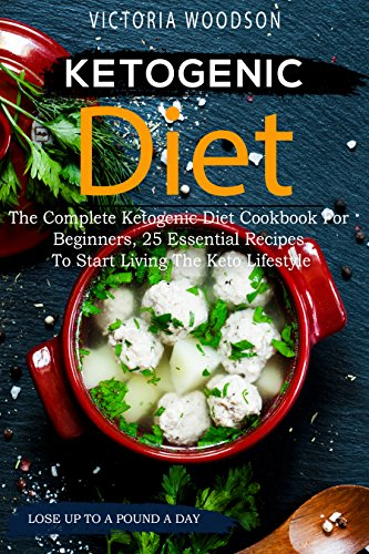 Ketogenic Diet: The Complete Ketogenic Diet Cookbook For Beginners, 25 Essential Recipes To Start Living The Keto Lifestyle by Victoria Woodson