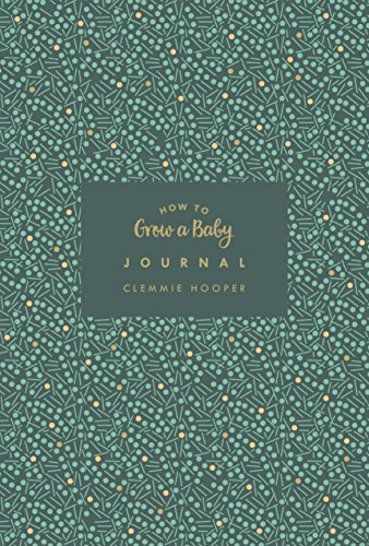 How to Grow a Baby Journal: The perfect companion to bestselling pregnancy...