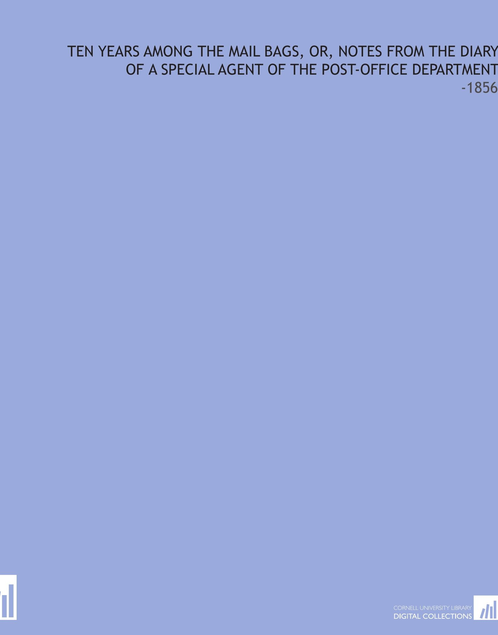 Download Ten Years Among the Mail Bags, Or, Notes From the Diary of a Special Agent of the Post-Office Department: -1856 pdf epub
