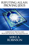 Refuting Allah, Proving Jesus: Christian Truth and Presuppositions Critique Islam (Presuppositional Apologetics Examines World Religions: Islam Book 1)