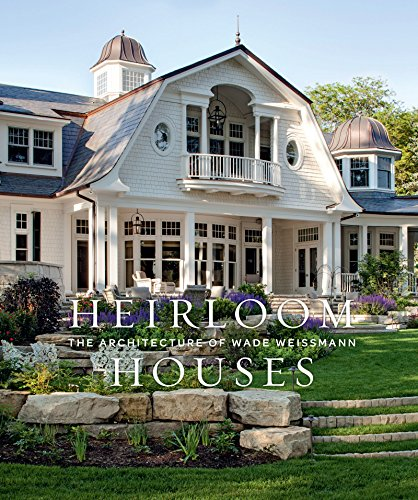 Heirloom Houses: The Architecture of Wade Weissmann by Gibbs Smith