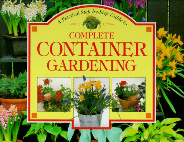 A Practical Step-By-Step Guide to Complete Container Gardening (Step-By-Step Gardening)