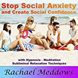 Stop Social Anxiety and Create Social Confidence: With Hypnosis, Meditation, and Subliminal Relaxation Techniques