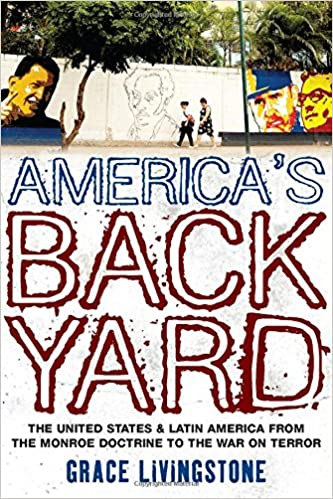 Americau0027s Backyard: The United States And Latin America From The Monroe  Doctrine To The War On Terror: Grace Livingstone: 9781848132146:  Amazon.com: Books