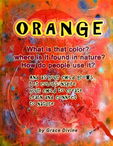 Read Online ORANGE What is that color? where is it found in nature? How do people use it? And as your child grows... Let colors inspire your child to create learn and connect to nature pdf