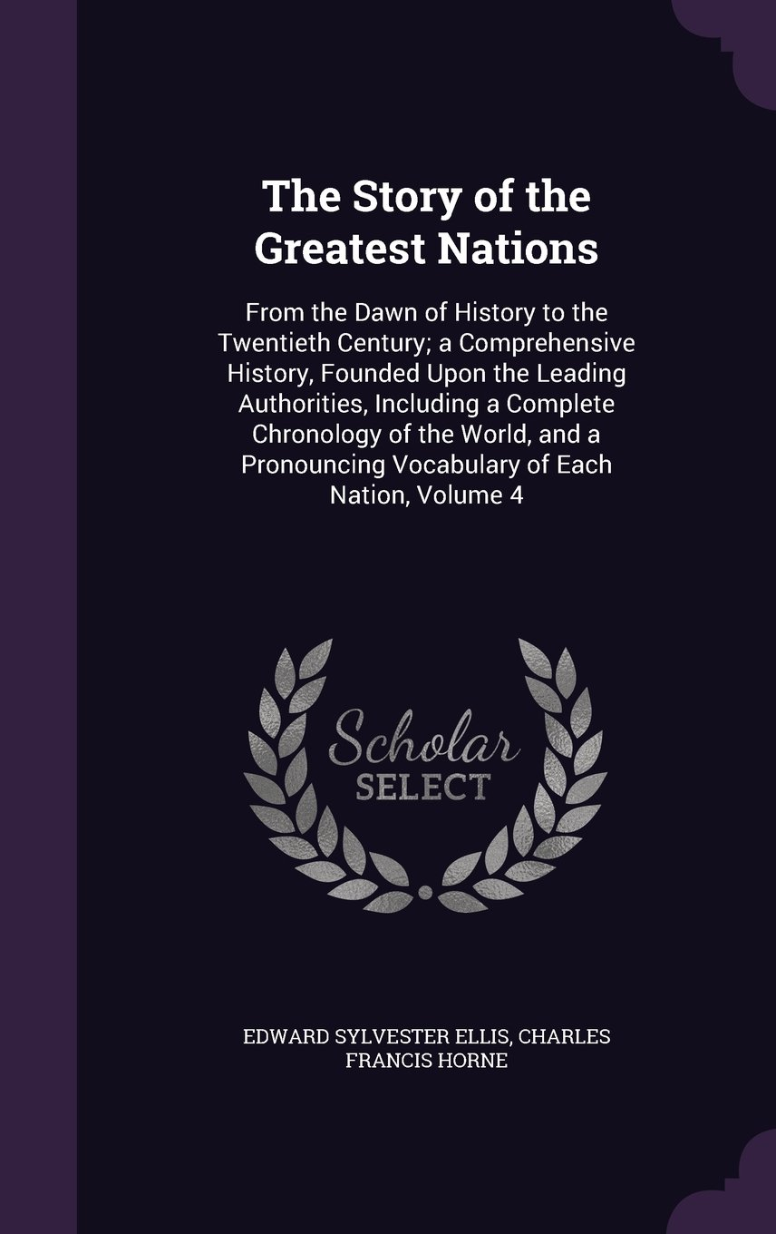 Read Online The Story of the Greatest Nations: From the Dawn of History to the Twentieth Century; A Comprehensive History, Founded Upon the Leading Authorities, ... Vocabulary of Each Nation, Volume 4 ebook