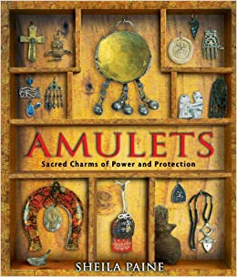 Amulets: Sacred Charms of Power and Protection: Sheila Paine