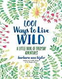 1,001 Ways to Live Wild: A Little Book of Everyday Adventures
