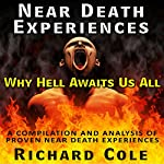 Near Death Experience: Why Hell Awaits Us All : A Compilation And Analysis Of Proven Near Death Experiences | Richard Cole