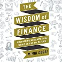 The Wisdom of Finance: Discovering Humanity in the World of Risk and Return Audiobook by Mihir Desai Narrated by Mihir Desai