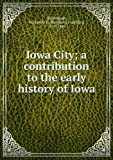 Iowa City: A Contribution to the Early History of Iowa by Benjamin F. Shambaugh front cover