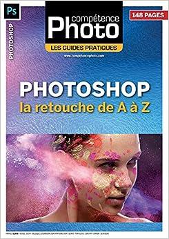 Photoshop : la retouche de A à Z - Les Guides Pratiques Compétence Photo