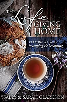 The Lifegiving Home: Creating a Place of Belonging and Becoming by [Clarkson, Sally, Clarkson, Sarah]