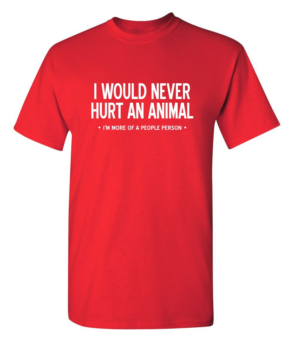 Amazon.com: Feelin Good Tees I Would Never Hurt an Animal Sarcastic  Offensive Rude Adult Humor Funny T Shirt: Clothing