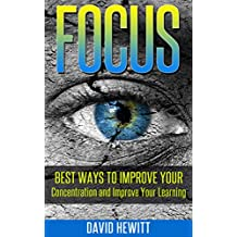 Focus: Best Ways To Improve Your Concentration and Improve Your Learning (focus, concentration, better learning, improve learning, procrastination, creativity, how to study)