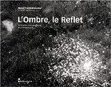 L'Ombre, le Reflet : Itinéraires photographique et philosophique