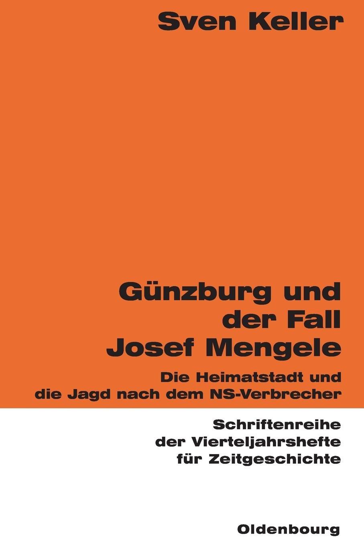 Günzburg und der Fall Josef Mengele: Die Heimatstadt und die Jagd nach dem NS-Verbrecher (Schriftenreihe der Vierteljahrshefte für Zeitgeschichte, Band 87)