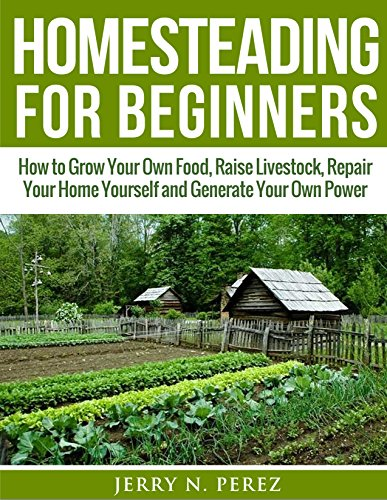Homesteading for Beginners: How to Grow Your Own Food, Raise Livestock, Repair Your Home Yourself and Generate Your Own Power