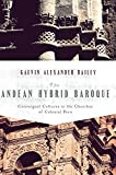 The Andean Hybrid Baroque: Convergent Cultures in the Churches of Colonial Peru (History, Languages, and Cultures of the Spanish and Portuguese Worlds)