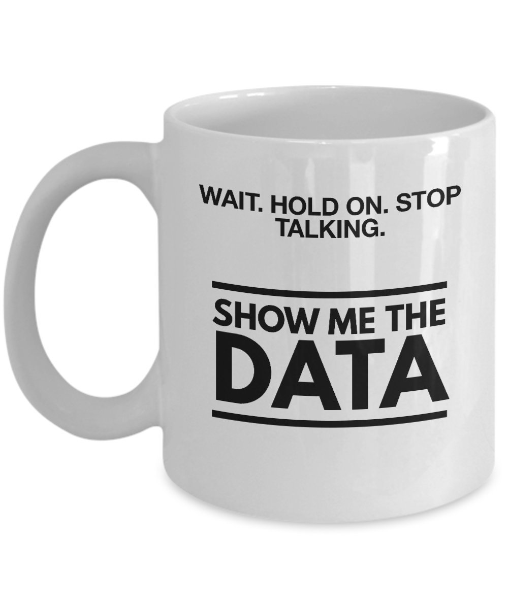 Amazon.com: Show Me The Data! Funny Coffee Mug Tea Cup Gift for Data  Lovers: Kitchen & Dining